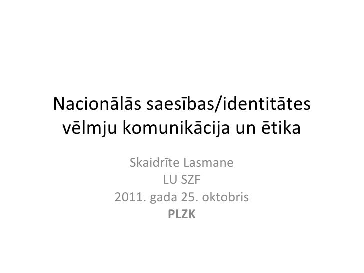 Nacionālās saesības/identitātes vēlmju komunikācija un ētika Skaidrīte Lasmane LU SZF 2011. gada 25. oktobris PLZK