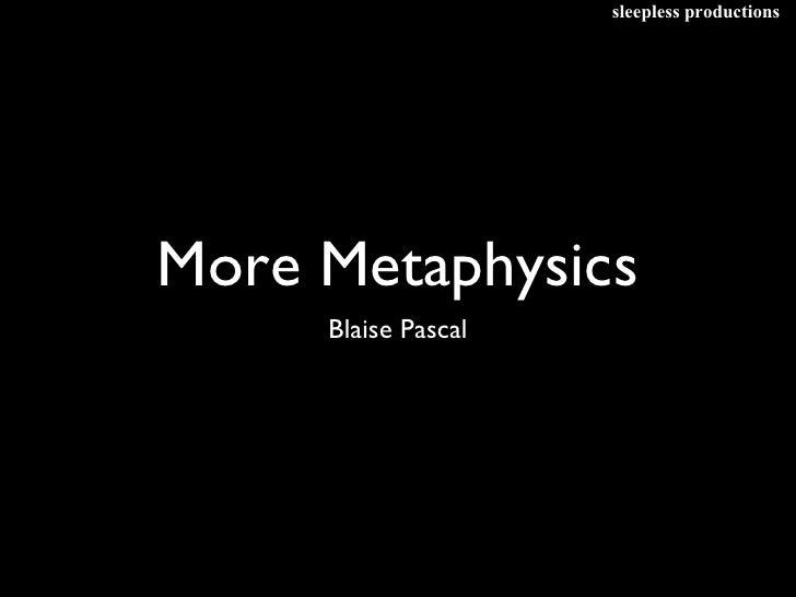 More Metaphysics <ul><li>Blaise Pascal </li></ul>sleepless productions