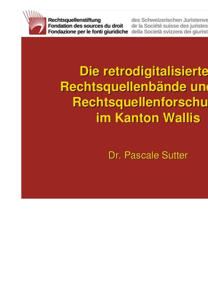 Die retrodigitalisiertenRechtsquellenbände und die Rechtsquellenforschung     im Kanton Wallis       Dr. Pascale Sutter