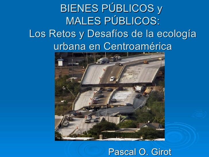 BIENES PÚBLICOS y        MALES PÚBLICOS:Los Retos y Desafíos de la ecología     urbana en Centroamérica                Pas...