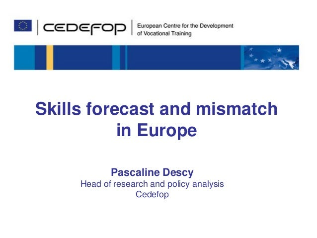 Pascaline Descy – 3 December 2013  Skills forecast and mismatch in Europe Pascaline Descy Head of research and policy anal...