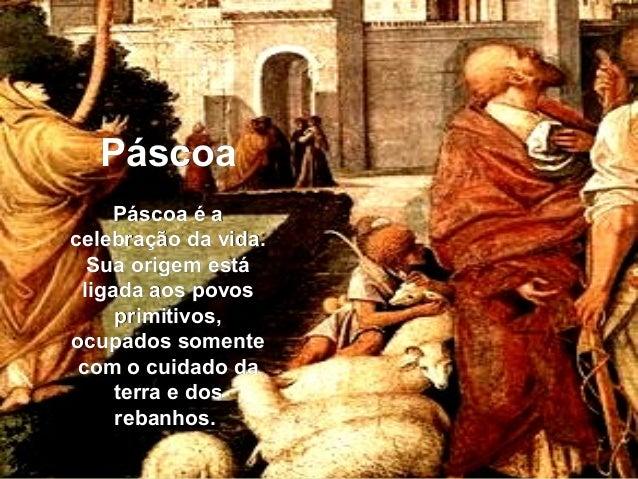 PáscoaPáscoa Páscoa é aPáscoa é a celebração da vida.celebração da vida. Sua origem estáSua origem está ligada aos povosli...