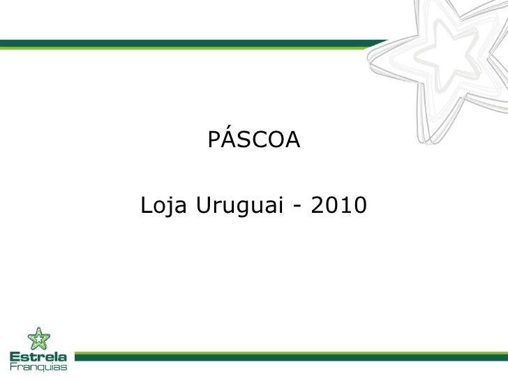 <ul><li>PÁSCOA </li></ul><ul><li>Loja Uruguai - 2010 </li></ul>