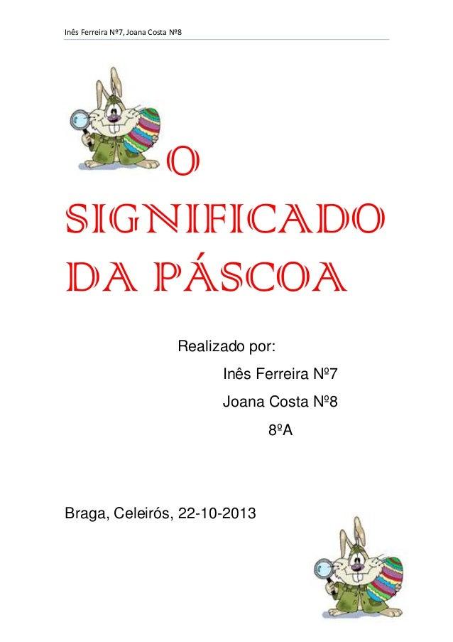Inês Ferreira Nº7, Joana Costa Nº8  O SIGNIFICADO DA PÁSCOA Realizado por: Inês Ferreira Nº7 Joana Costa Nº8 8ºA  Braga, C...