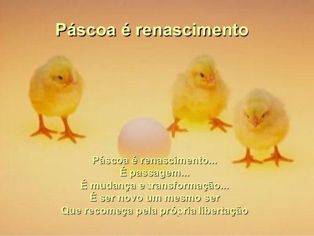 Páscoa é renascimentoPáscoa é renascimento Páscoa é renascimento...Páscoa é renascimento... É passagem...É passagem... É m...