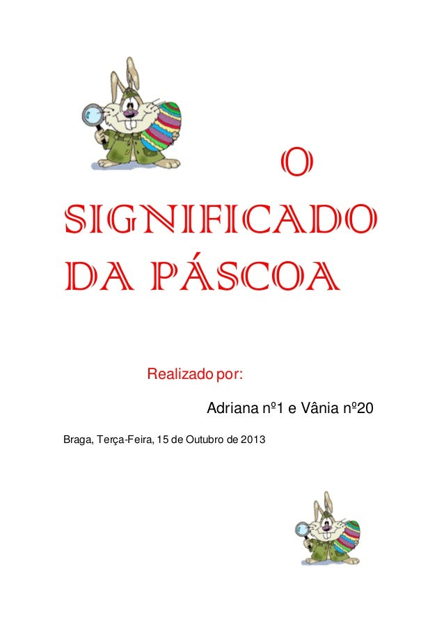 O SIGNIFICADO DA PÁSCOA Realizado por: Adriana nº1 e Vânia nº20 Braga, Terça-Feira, 15 de Outubro de 2013