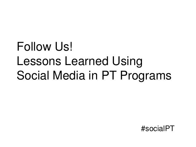 Follow Us!Lessons Learned UsingSocial Media in PT Programs                     #socialPT