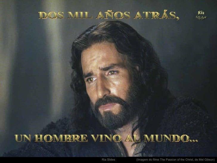 . UN HOMBRE VINO AL MUNDO... DOS MIL AÑOS ATRÁS, (Imagem do filme The Passion of the Christ, de Mel Gibson)
