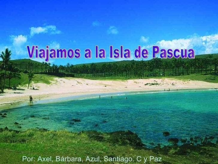 Viajamos a la Isla de Pascua Por: Axel, Bárbara, Azul, Santiago. C y Paz