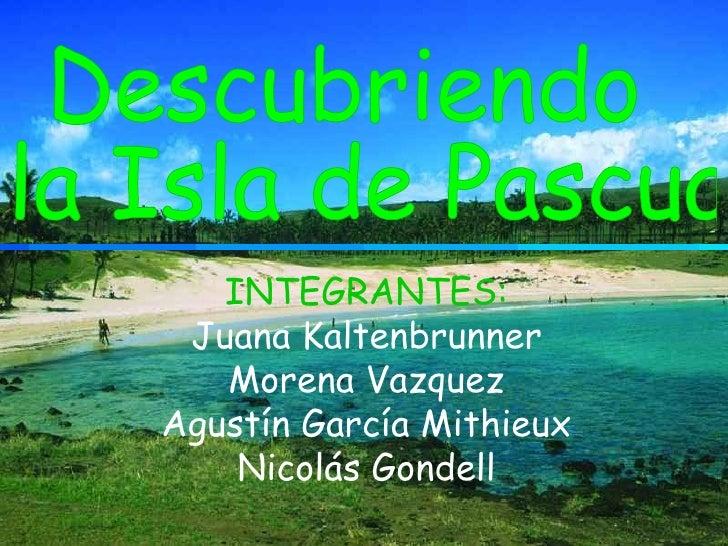 INTEGRANTES: Juana Kaltenbrunner Morena Vazquez Agustín García Mithieux Nicolás Gondell Descubriendo la Isla de Pascua