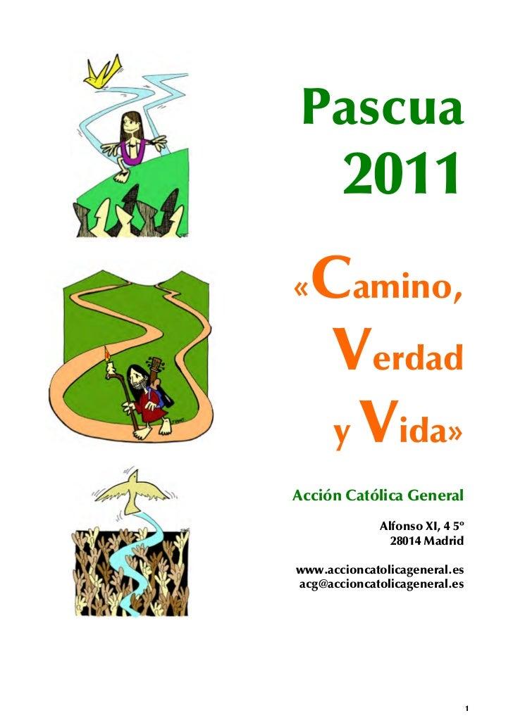 Pascua       2011« Camino,   Verdad   y Vida»Acción Católica General              Alfonso XI, 4 5º                28014 Ma...