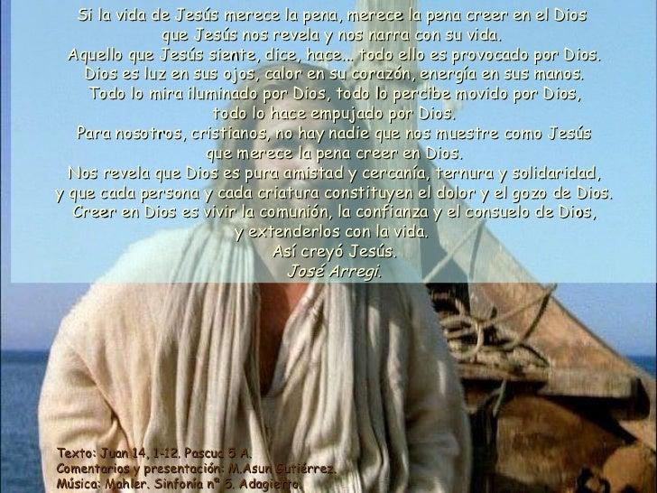 Si la vida de Jesús merece la pena, merece la pena creer en el Dios  que Jesús nos revela y nos narra con su vida.  Aquell...