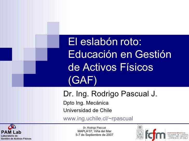 El eslabón roto: Educación en Gestión de Activos Físicos (GAF) Dr. Ing. Rodrigo Pascual J. Dpto Ing. Mecánica Universidad ...