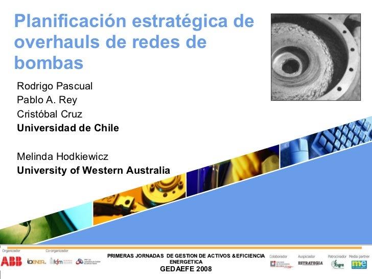 Planificación estratégica de overhauls de redes de bombas Rodrigo Pascual Pablo A. Rey Cristóbal Cruz Universidad de Chile...
