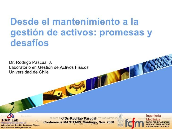 Desde el mantenimiento a la gestión de activos: promesas y desafíos Dr. Rodrigo Pascual J. Laboratorio en Gestión de Activ...