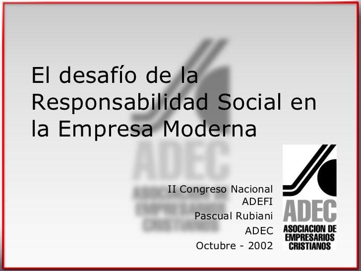 El desafío de la Responsabilidad Social en la Empresa Moderna II Congreso Nacional ADEFI Pascual Rubiani ADEC Octubre - 2002