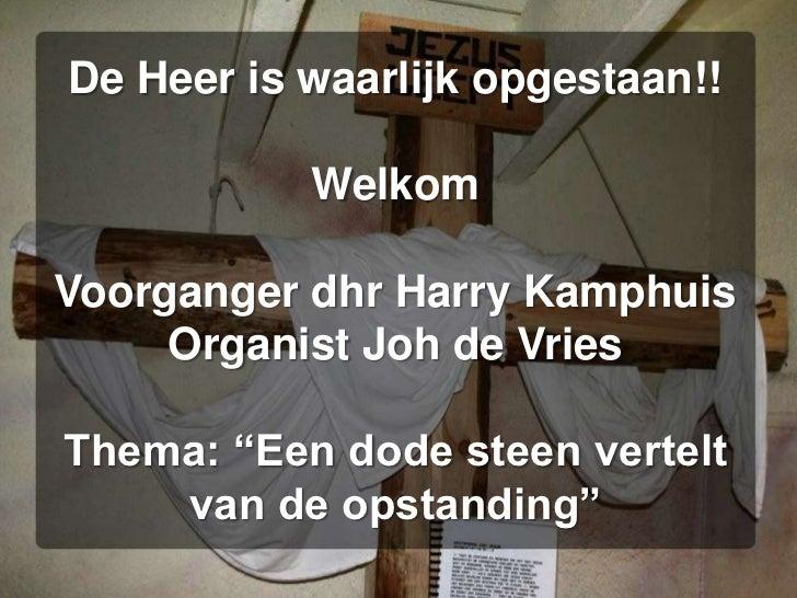"""De Heer is waarlijk opgestaan!!WelkomVoorganger dhr Harry KamphuisOrganist Joh de VriesThema: """"Een dode steen vertelt van ..."""