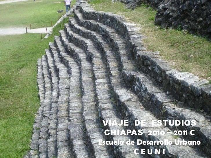 VIAJE  DE  ESTUDIOS<br />CHIAPAS  2010 – 2011 C<br />Escuela de Desarrollo Urbano<br />C E U N I<br />