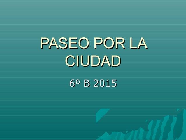 PASEO POR LAPASEO POR LA CIUDADCIUDAD 6º B 20156º B 2015