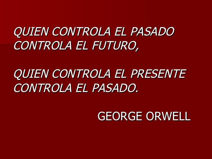QUIEN CONTROLA EL PASADO CONTROLA EL FUTURO,  QUIEN CONTROLA EL PRESENTE CONTROLA EL PASADO.              GEORGE ORWELL