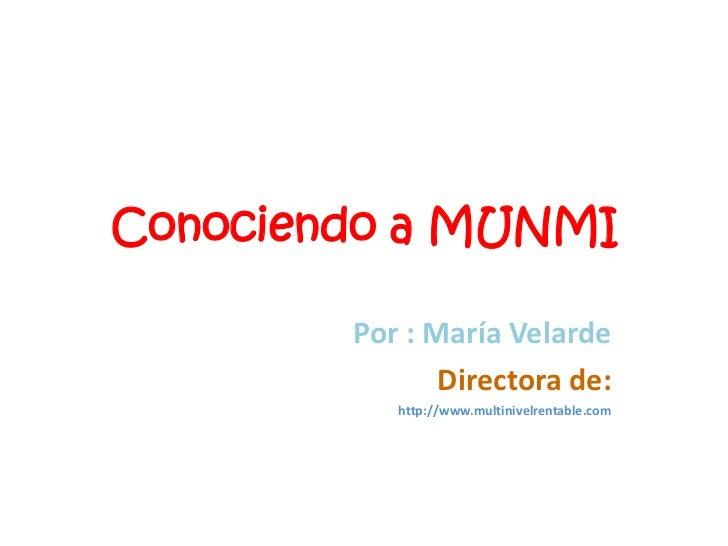 Conociendo a MUNMI<br />Por : María Velarde<br />Directora de:<br />http://www.multinivelrentable.com<br />