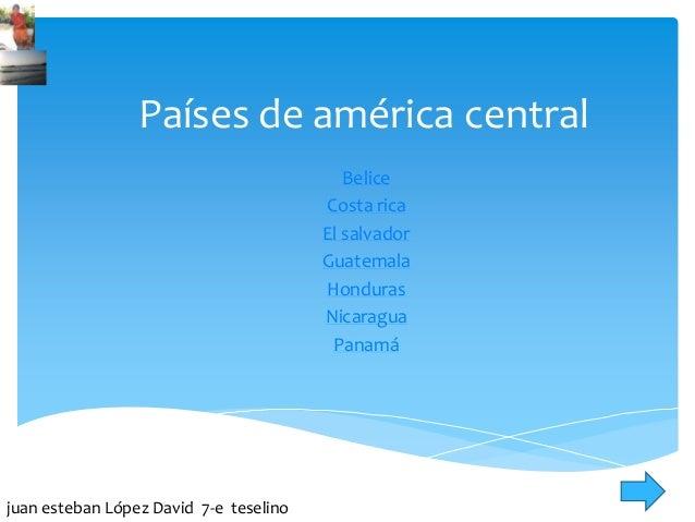 Países de américa central Belice Costa rica El salvador Guatemala Honduras Nicaragua Panamá juan esteban López David 7-e t...