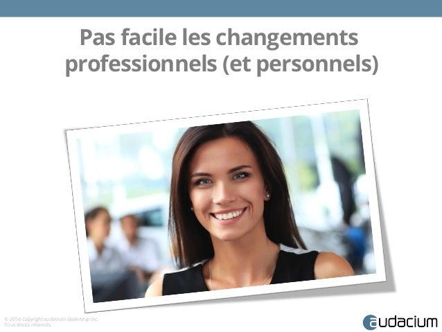 Pas facile les changements  professionnels (et personnels)  © 2014 Copyright audacium leadership inc.  Tous droits réservé...
