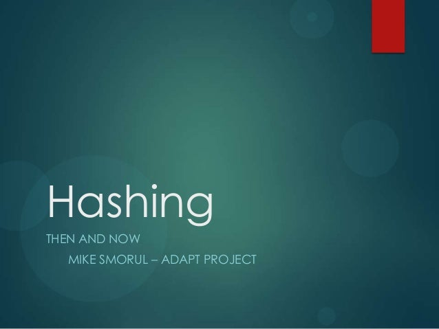 Hashing THEN AND NOW MIKE SMORUL – ADAPT PROJECT