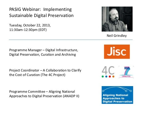 PASIG Webinar: Implementing Sustainable Digital Preservation Tuesday, October 22, 2013, 11:30am-12:30pm (EDT) Neil Grindle...