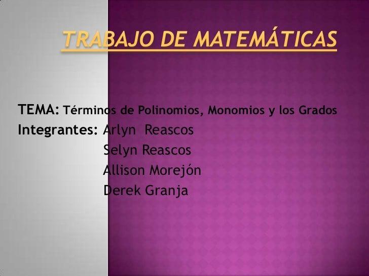 TEMA: Términos de Polinomios, Monomios y los GradosIntegrantes: Arlyn Reascos             Selyn Reascos             Alliso...