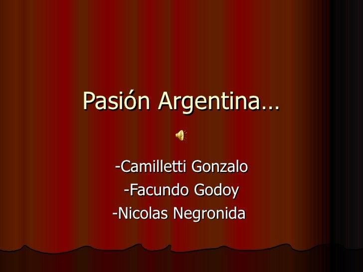 Pasión Argentina…  -Camilletti Gonzalo    -Facundo Godoy  -Nicolas Negronida