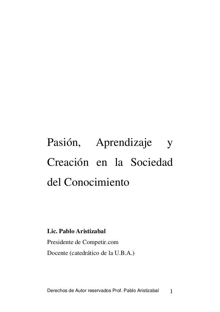 Pasión,               Aprendizaje                      yCreación en la Sociedaddel ConocimientoLic. Pablo AristizabalPresi...