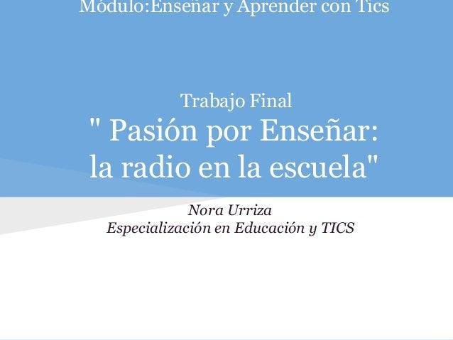 """Módulo:Enseñar y Aprender con Tics Trabajo Final """" Pasión por Enseñar: la radio en la escuela"""" Nora Urriza Especialización..."""
