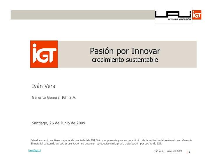 Iván Vera    Gerente General IGT S.A.        Santiago, 26 de Junio de 2009      Este documento contiene material de propie...