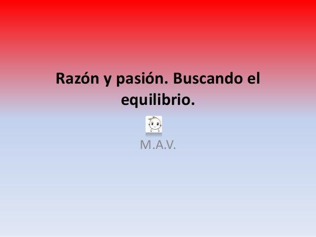 Razón y pasión. Buscando el         equilibrio.           M.A.V.