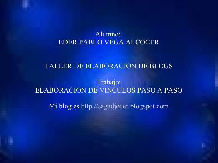 Alumno:  EDER PABLO VEGA ALCOCER TALLER DE ELABORACION DE BLOGS Trabajo: ELABORACION DE VINCULOS PASO A PASO Mi blog es  h...