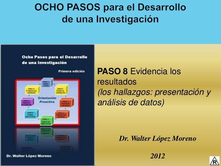 PASO 8 Evidencia losresultados(los hallazgos: presentación yanálisis de datos)     Dr. Walter López Moreno              2012