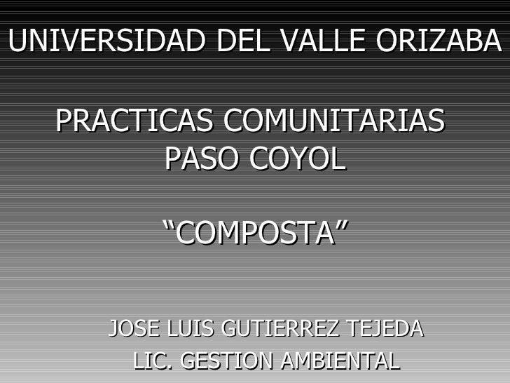 """UNIVERSIDAD DEL VALLE ORIZABA  PRACTICAS COMUNITARIAS        PASO COYOL         """"COMPOSTA""""     JOSE LUIS GUTIERREZ TEJEDA ..."""