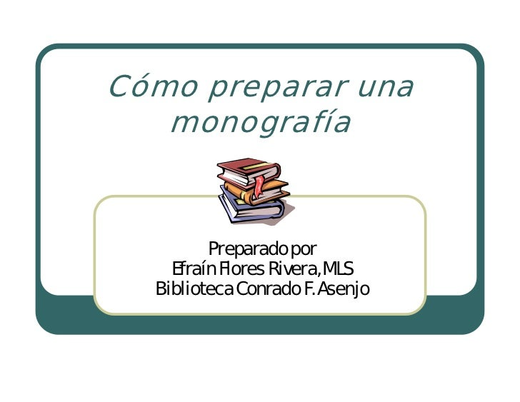 Cómo preparar una    monografía            Preparado por     Efraín Flores Rivera, MLS   Biblioteca Conrado F. Asenjo
