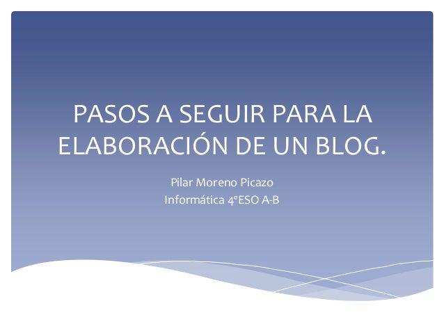 PASOS A SEGUIR PARA LAELABORACIÓN DE UN BLOG.        Pilar Moreno Picazo       Informática 4ºESO A-B