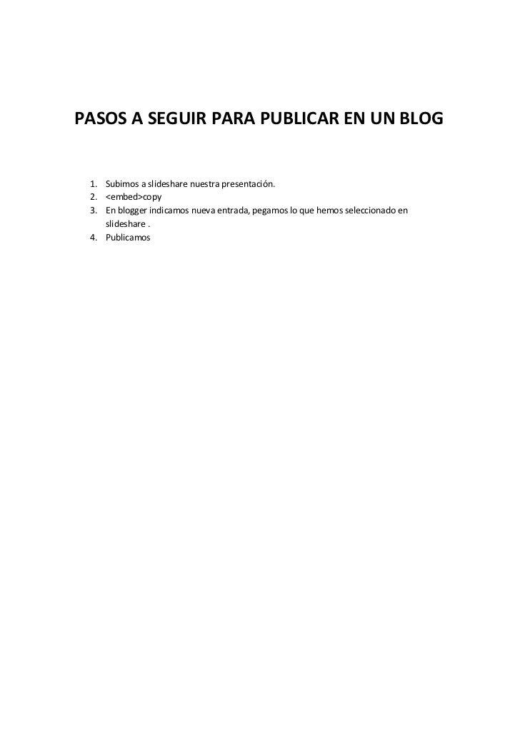 PASOS A SEGUIR PARA PUBLICAR EN UN BLOG 1. Subimos a slideshare nuestra presentación. 2. <embed>copy 3. En blogger indicam...