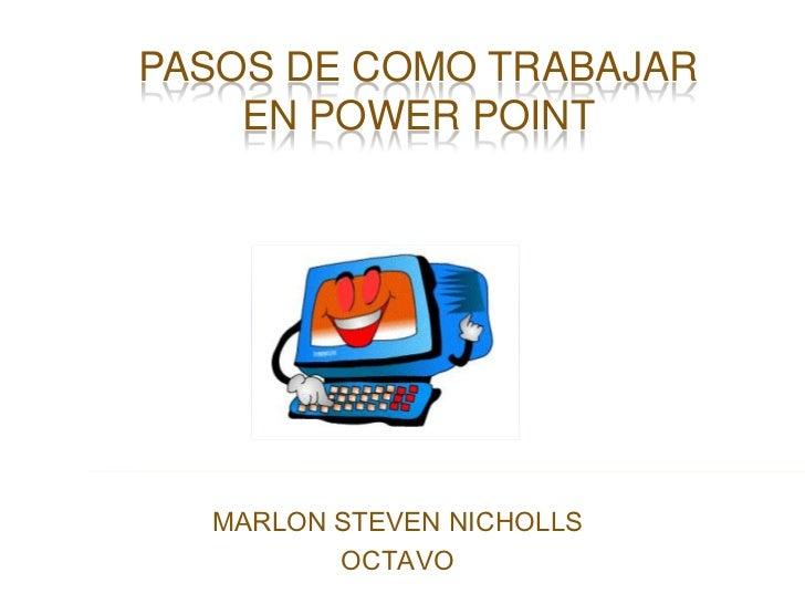 PASOS DE COMO TRABAJAR EN POWER POINT<br />MARLON STEVEN NICHOLLS<br />OCTAVO<br />
