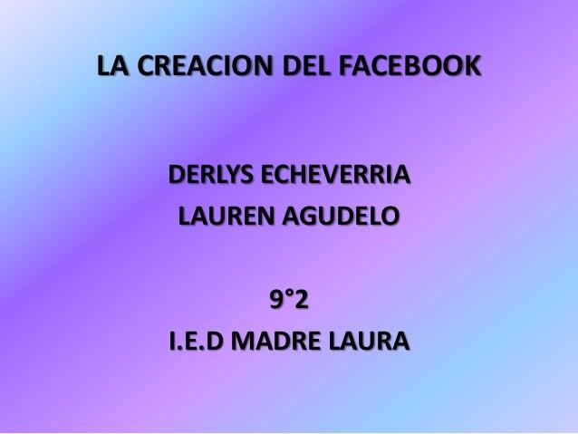 LA CREACION DEL FACEBOOK    DERLYS ECHEVERRIA     LAUREN AGUDELO            9°2    I.E.D MADRE LAURA