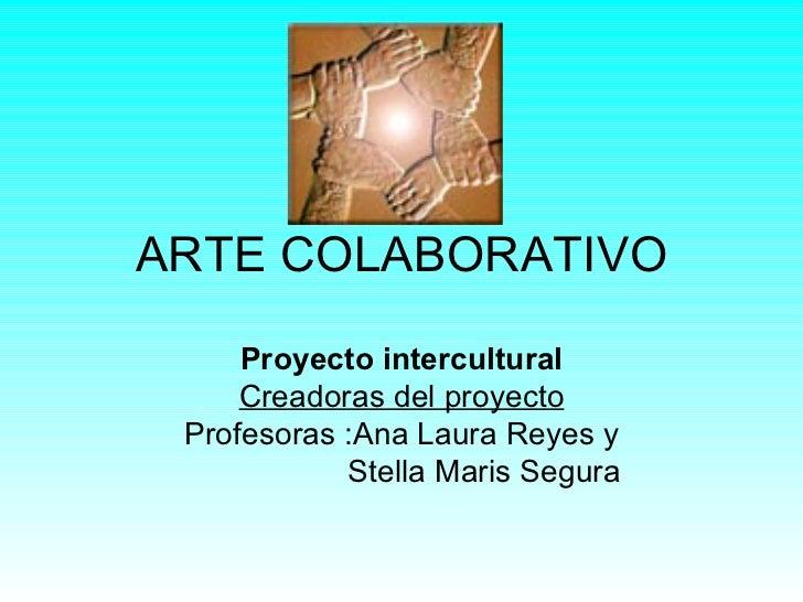 ARTE COLABORATIVO     Proyecto intercultural     Creadoras del proyecto Profesoras :Ana Laura Reyes y            Stella Ma...