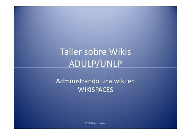 Taller sobre Wikis ADULP/UNLPADULP/UNLP Administrando una wiki en WIKISPACES Prof. Liliana Simón