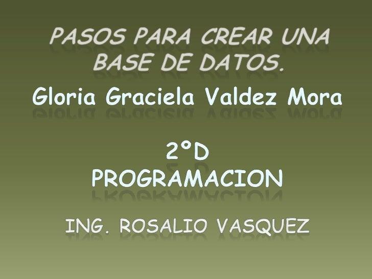 Pasos para crear una base de datos.<br />Gloria Graciela Valdez Mora<br />2ºD<br />PROGRAMACION<br />ING. ROSALIO VASQUEZ ...