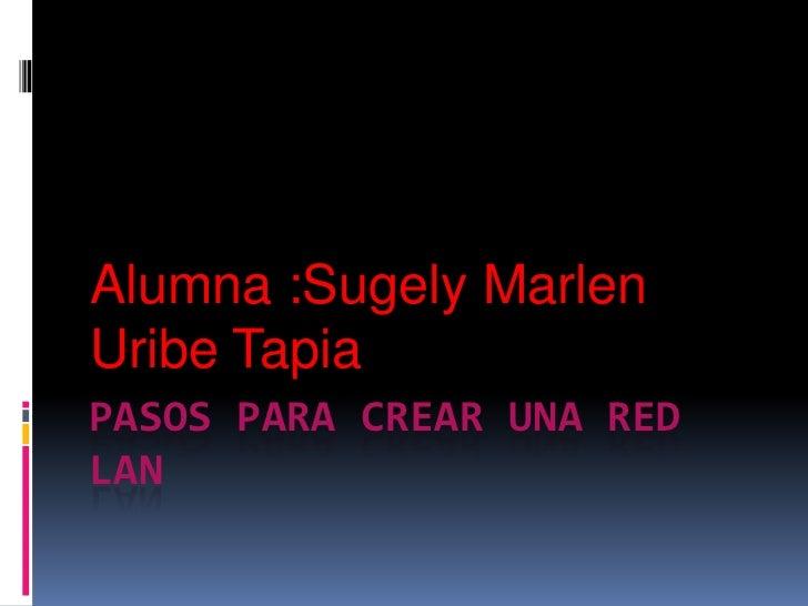 Alumna :Sugely MarlenUribe TapiaPASOS PARA CREAR UNA REDLAN