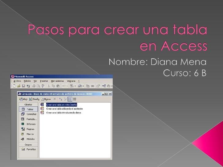Pasos para crear una tabla en Access<br />Nombre: Diana Mena <br />Curso: 6 B<br />
