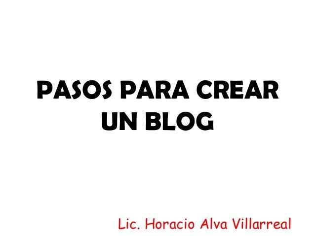 PASOS PARA CREAR UN BLOG  Lic. Horacio Alva Villarreal