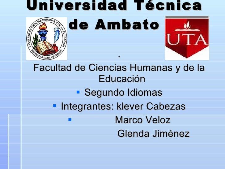 Universidad Técnica de Ambato <ul><li>. </li></ul><ul><li>Facultad de Ciencias Humanas y de la Educación  </li></ul><ul><l...